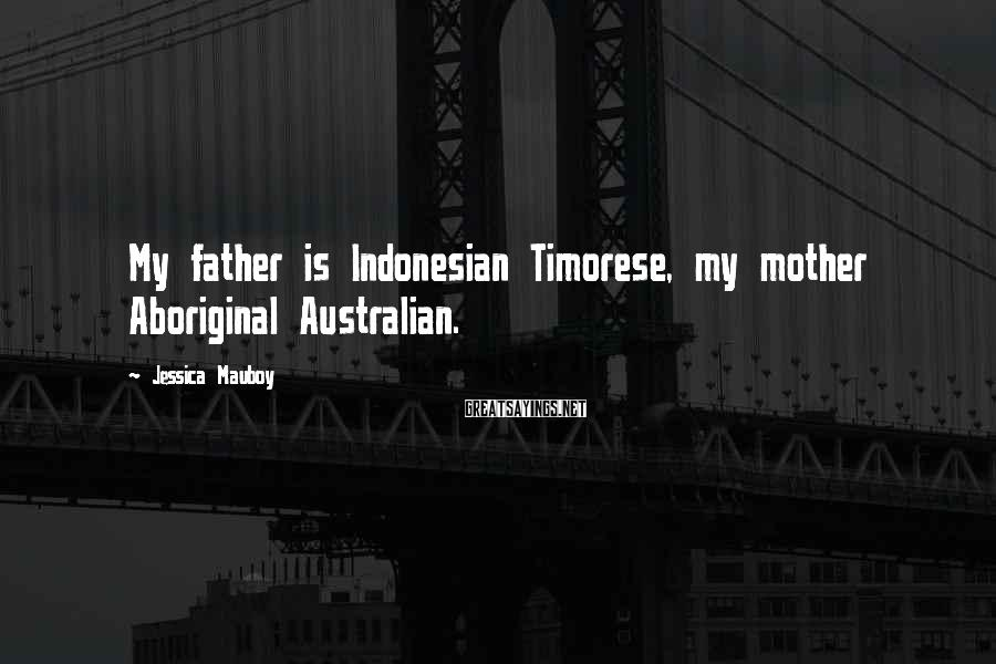 Jessica Mauboy Sayings: My father is Indonesian Timorese, my mother Aboriginal Australian.