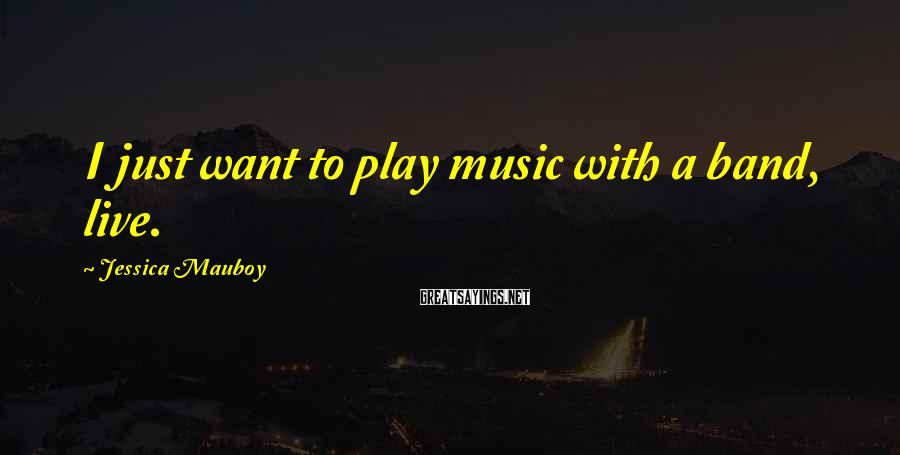 Jessica Mauboy Sayings: I just want to play music with a band, live.