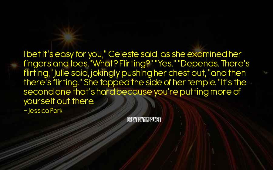 """Jessica Park Sayings: I bet it's easy for you,"""" Celeste said, as she examined her fingers and toes.""""What?"""