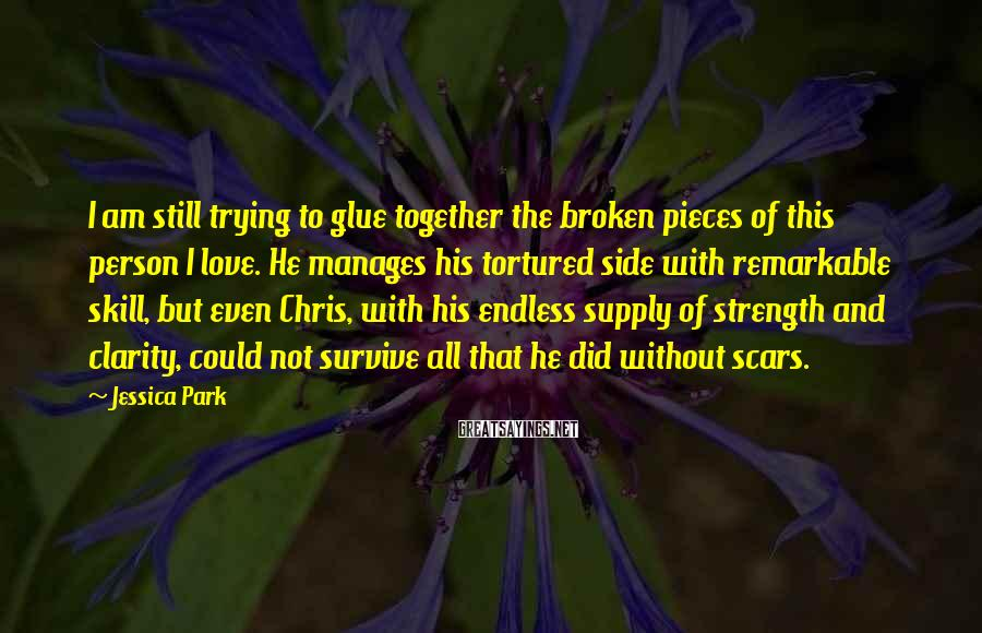 Jessica Park Sayings: I am still trying to glue together the broken pieces of this person I love.