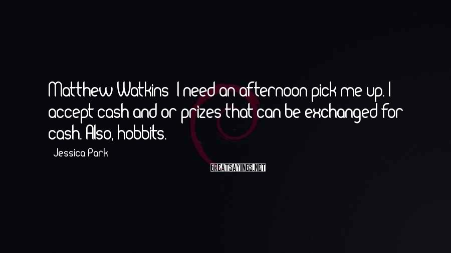 Jessica Park Sayings: Matthew Watkins: I need an afternoon pick-me-up. I accept cash and/or prizes that can be
