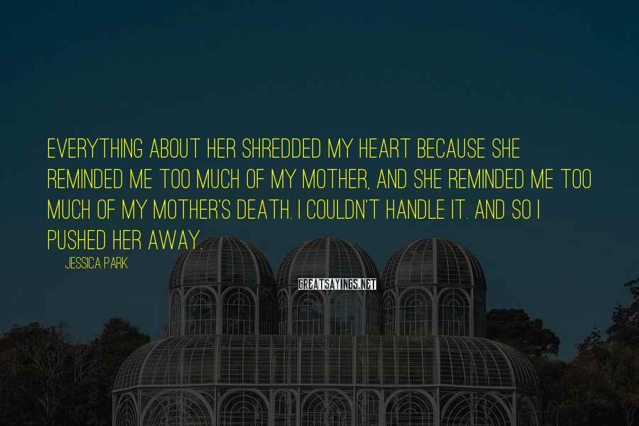 Jessica Park Sayings: Everything about her shredded my heart because she reminded me too much of my mother,