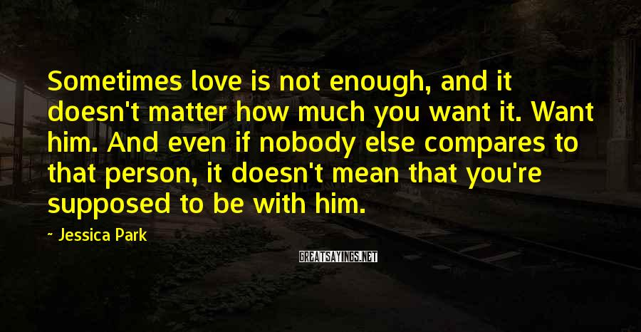 Jessica Park Sayings: Sometimes love is not enough, and it doesn't matter how much you want it. Want