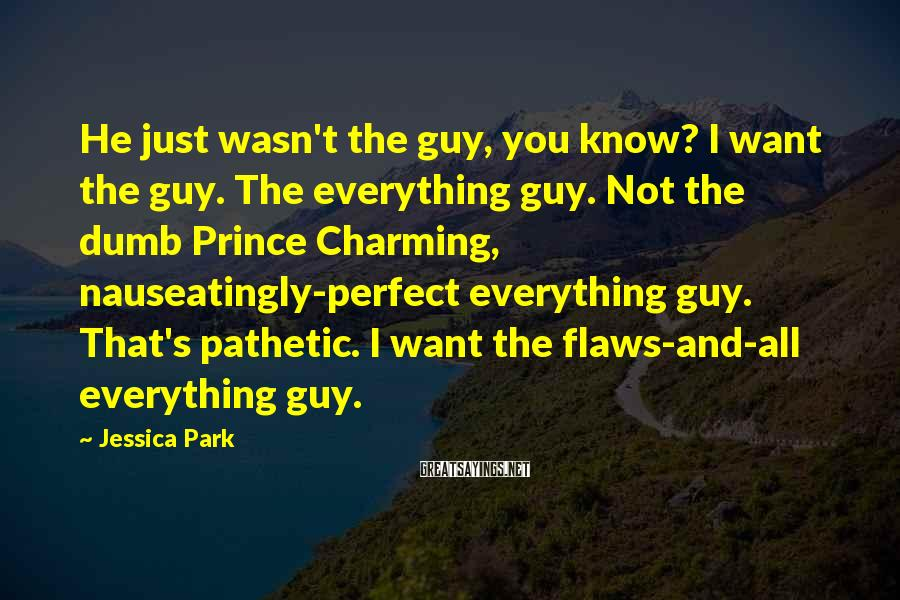 Jessica Park Sayings: He just wasn't the guy, you know? I want the guy. The everything guy. Not