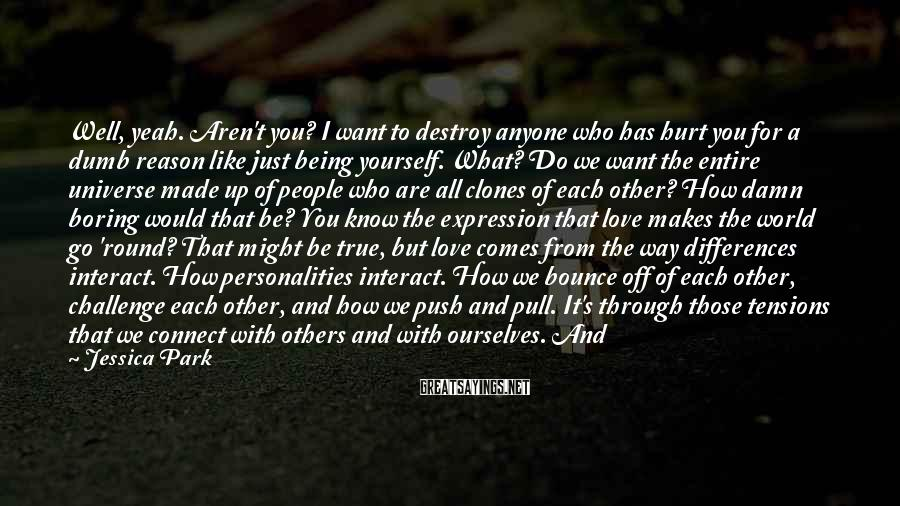Jessica Park Sayings: Well, yeah. Aren't you? I want to destroy anyone who has hurt you for a