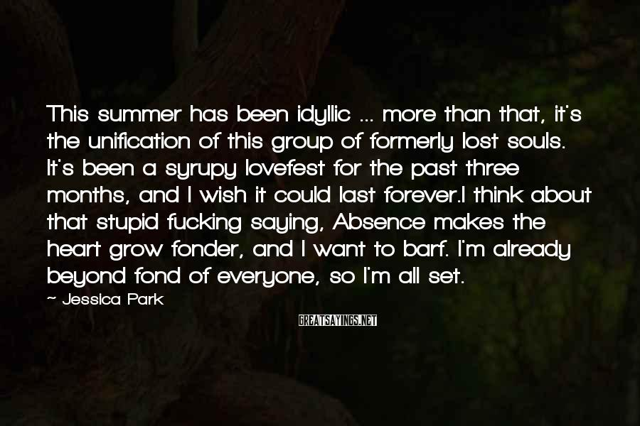 Jessica Park Sayings: This summer has been idyllic ... more than that, it's the unification of this group
