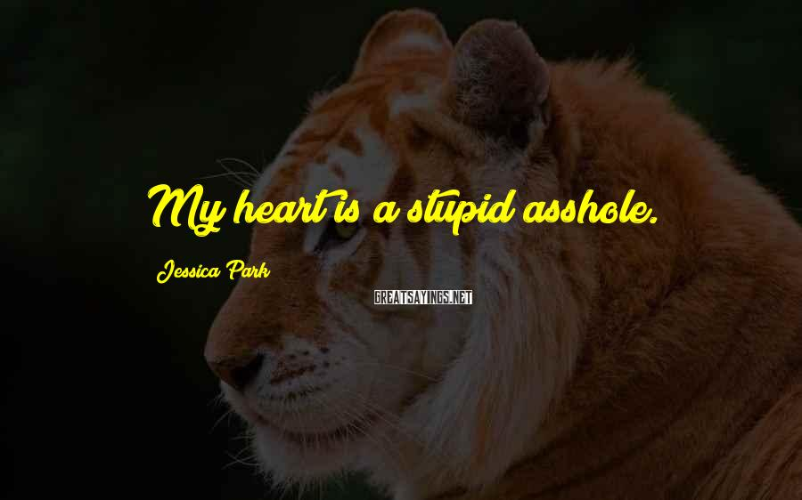 Jessica Park Sayings: My heart is a stupid asshole.