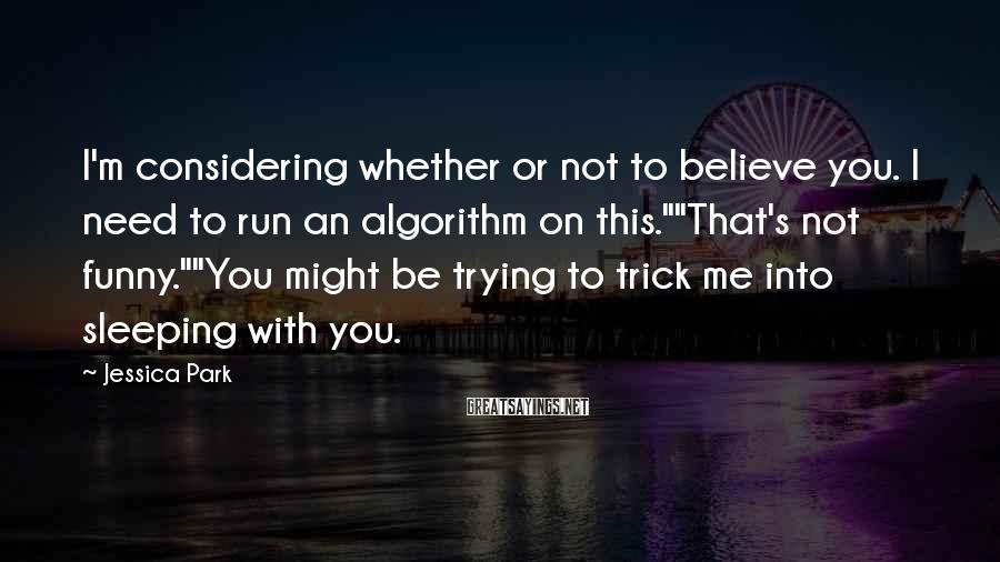 Jessica Park Sayings: I'm considering whether or not to believe you. I need to run an algorithm on