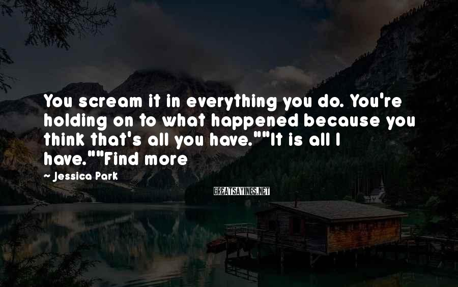 Jessica Park Sayings: You scream it in everything you do. You're holding on to what happened because you