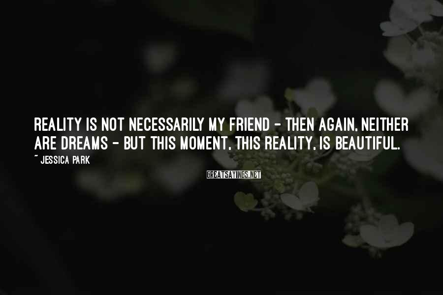 Jessica Park Sayings: Reality is not necessarily my friend - then again, neither are dreams - but this