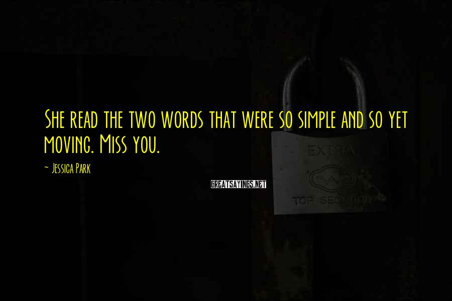 Jessica Park Sayings: She read the two words that were so simple and so yet moving. Miss you.