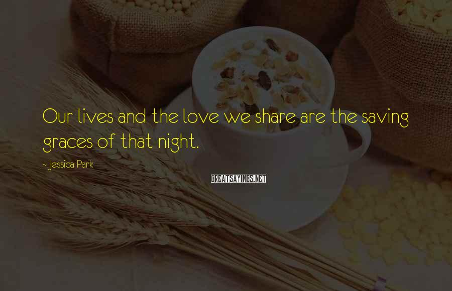 Jessica Park Sayings: Our lives and the love we share are the saving graces of that night.
