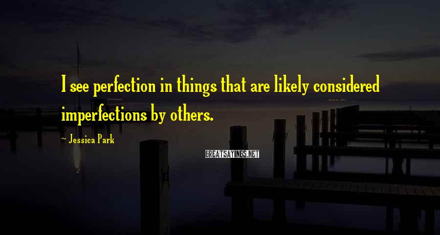 Jessica Park Sayings: I see perfection in things that are likely considered imperfections by others.