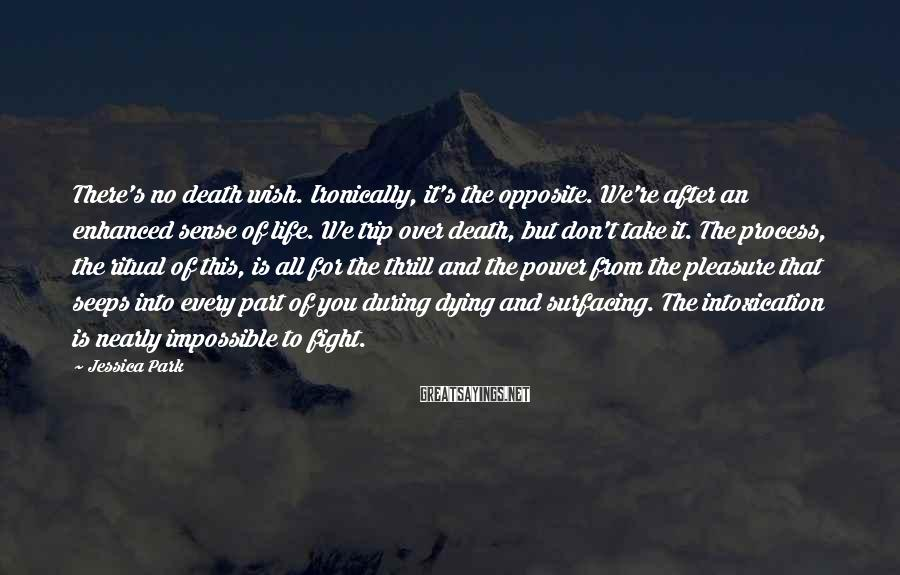 Jessica Park Sayings: There's no death wish. Ironically, it's the opposite. We're after an enhanced sense of life.