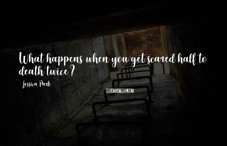 Jessica Park Sayings: What happens when you get scared half to death twice?