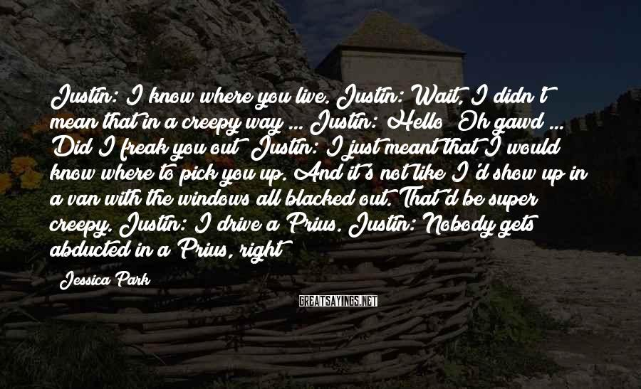 Jessica Park Sayings: Justin: I know where you live. Justin: Wait, I didn't mean that in a creepy