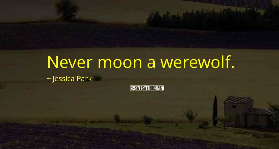 Jessica Park Sayings: Never moon a werewolf.
