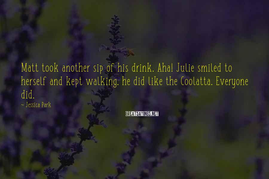 Jessica Park Sayings: Matt took another sip of his drink. Aha! Julie smiled to herself and kept walking.