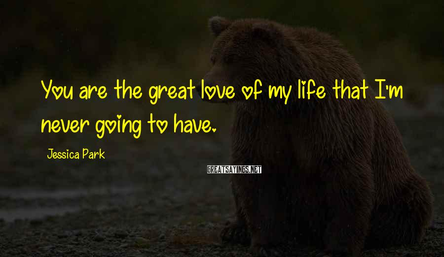Jessica Park Sayings: You are the great love of my life that I'm never going to have.