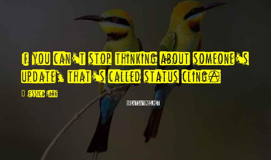Jessica Park Sayings: If you can't stop thinking about someone's update, that's called status cling.