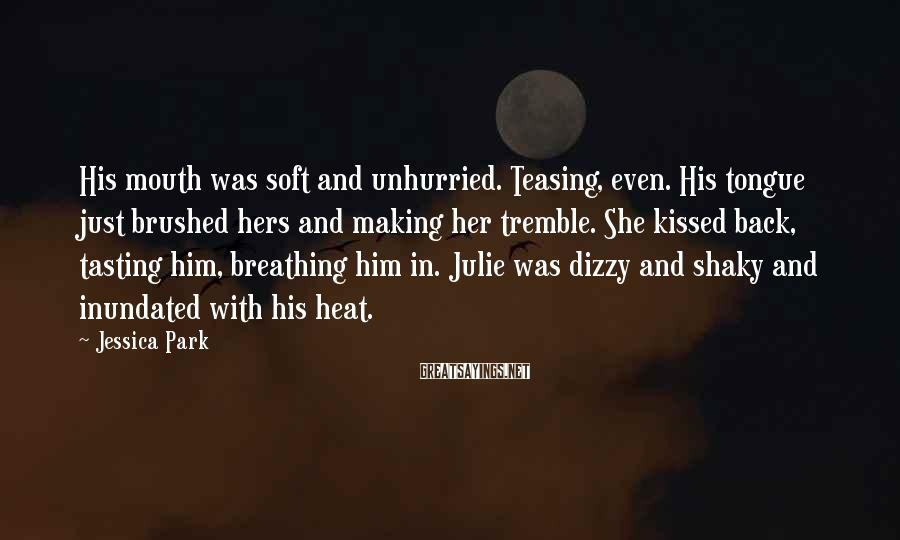 Jessica Park Sayings: His mouth was soft and unhurried. Teasing, even. His tongue just brushed hers and making