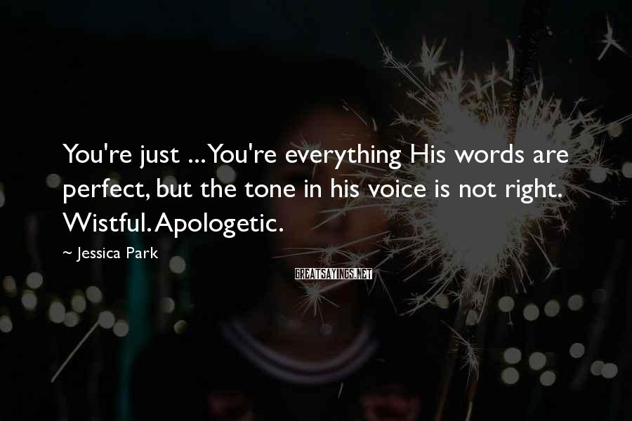 Jessica Park Sayings: You're just ... You're everything His words are perfect, but the tone in his voice