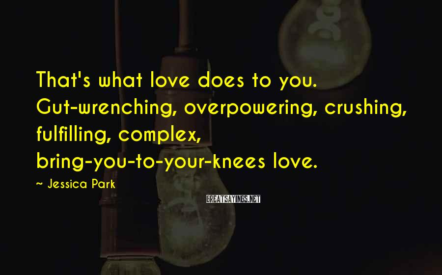 Jessica Park Sayings: That's what love does to you. Gut-wrenching, overpowering, crushing, fulfilling, complex, bring-you-to-your-knees love.