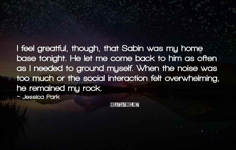 Jessica Park Sayings: I feel greatful, though, that Sabin was my home base tonight. He let me come