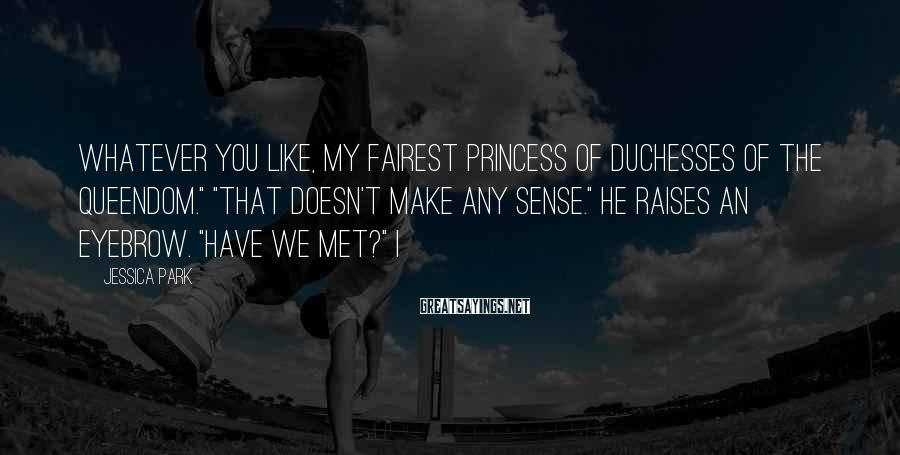 """Jessica Park Sayings: Whatever you like, my fairest princess of duchesses of the queendom."""" """"That doesn't make any"""