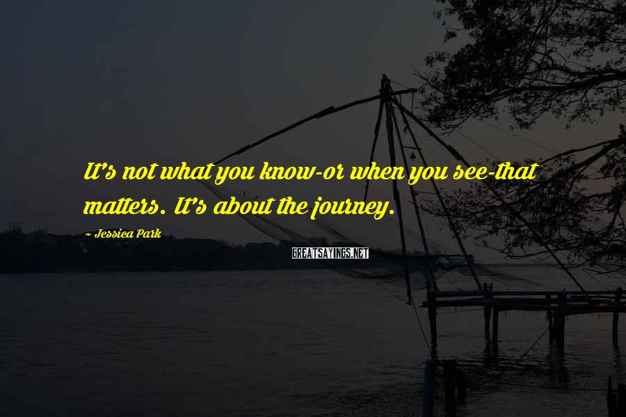 Jessica Park Sayings: It's not what you know-or when you see-that matters. It's about the journey.