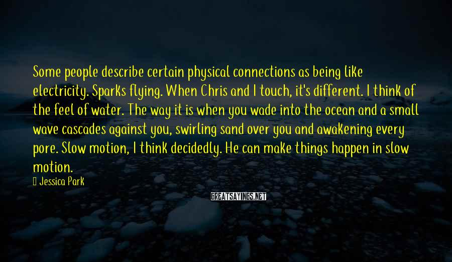Jessica Park Sayings: Some people describe certain physical connections as being like electricity. Sparks flying. When Chris and