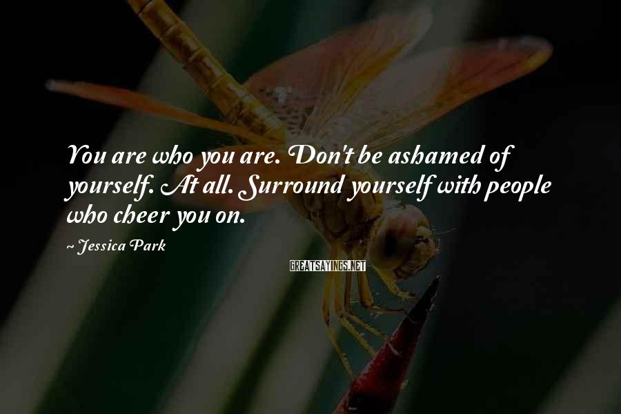 Jessica Park Sayings: You are who you are. Don't be ashamed of yourself. At all. Surround yourself with