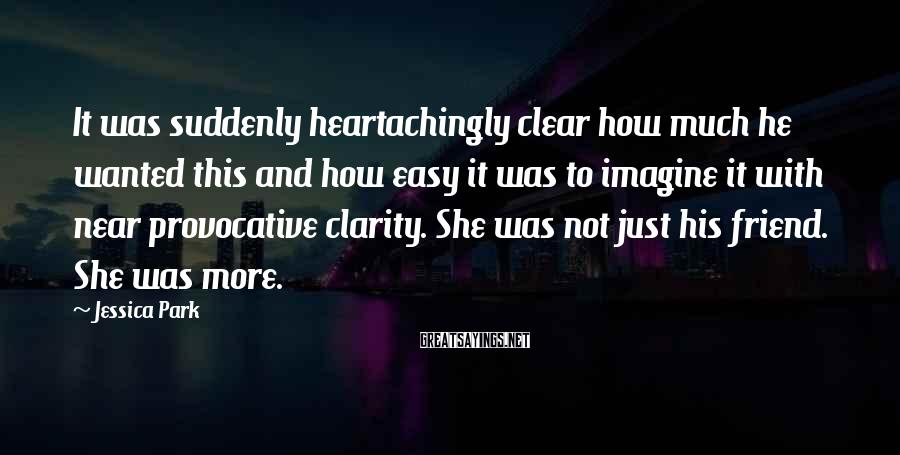 Jessica Park Sayings: It was suddenly heartachingly clear how much he wanted this and how easy it was
