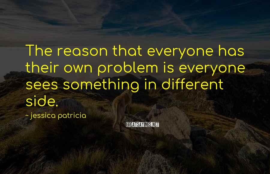 Jessica Patricia Sayings: The reason that everyone has their own problem is everyone sees something in different side.