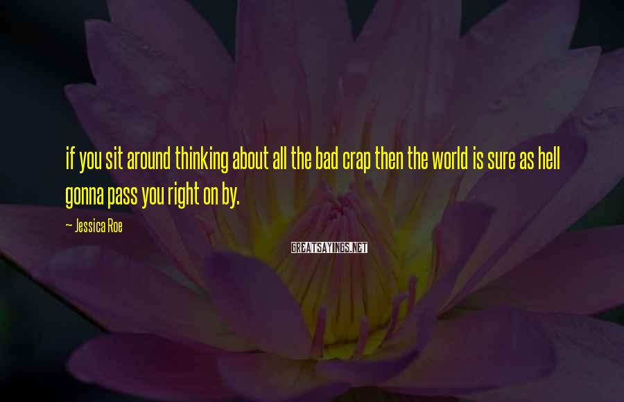 Jessica Roe Sayings: if you sit around thinking about all the bad crap then the world is sure