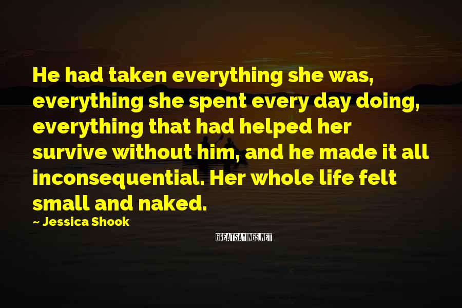 Jessica Shook Sayings: He had taken everything she was, everything she spent every day doing, everything that had