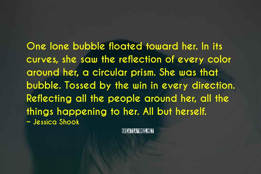 Jessica Shook Sayings: One lone bubble floated toward her. In its curves, she saw the reflection of every