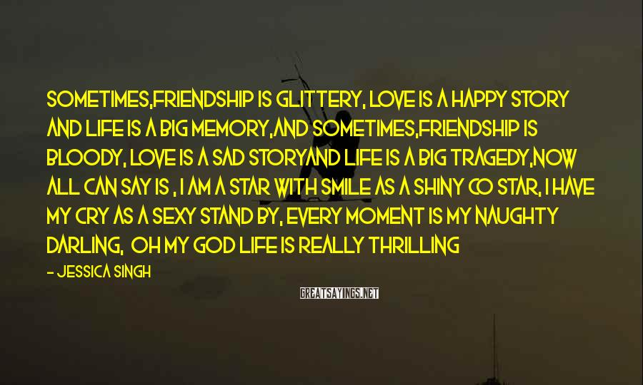 Jessica Singh Sayings: sometimes,friendship is glittery, love is a happy story and life is a big memory,and sometimes,friendship