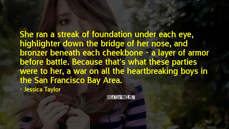Jessica Taylor Sayings: She ran a streak of foundation under each eye, highlighter down the bridge of her