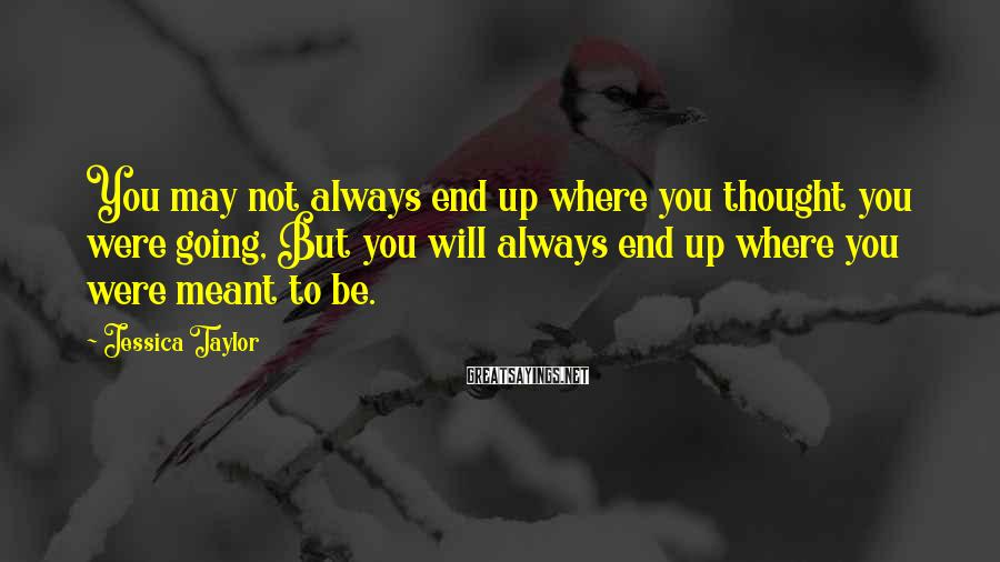 Jessica Taylor Sayings: You may not always end up where you thought you were going, But you will