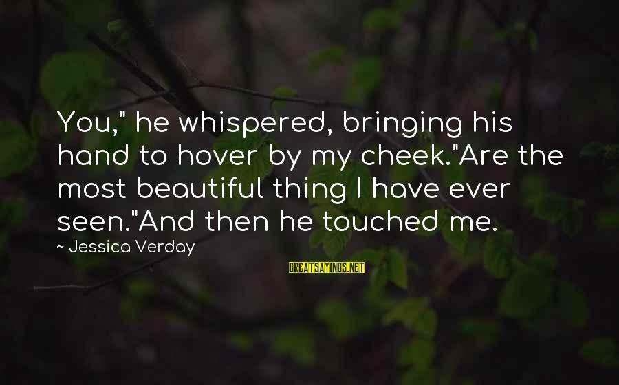 "Jessica Verday Sayings By Jessica Verday: You,"" he whispered, bringing his hand to hover by my cheek.""Are the most beautiful thing"