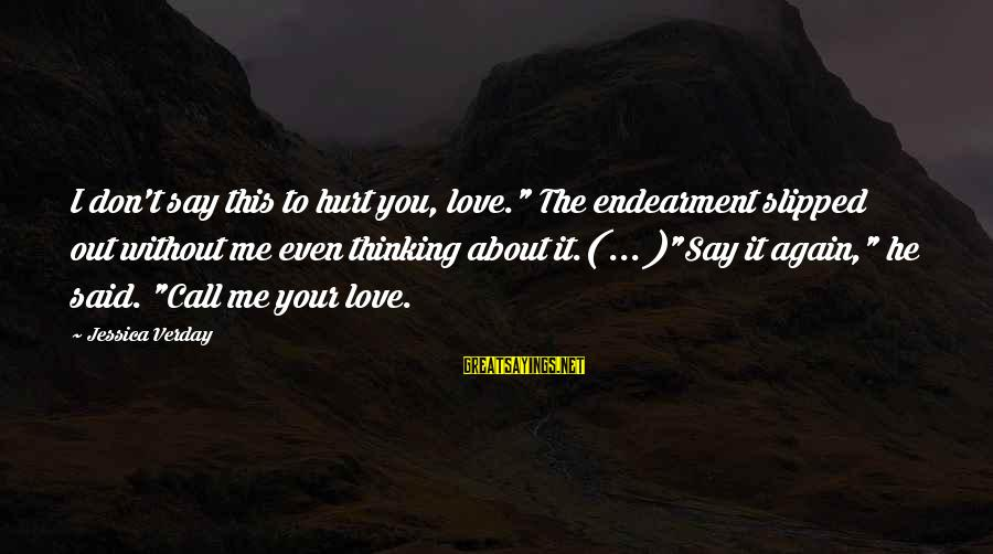 "Jessica Verday Sayings By Jessica Verday: I don't say this to hurt you, love."" The endearment slipped out without me even"