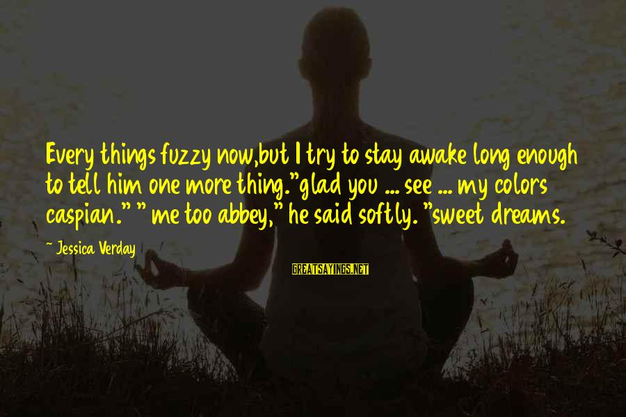 Jessica Verday Sayings By Jessica Verday: Every things fuzzy now,but I try to stay awake long enough to tell him one