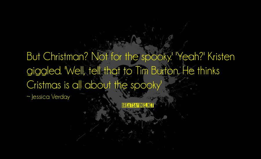 Jessica Verday Sayings By Jessica Verday: But Christman? Not for the spooky.' 'Yeah?' Kristen giggled. 'Well, tell that to Tim Burton.
