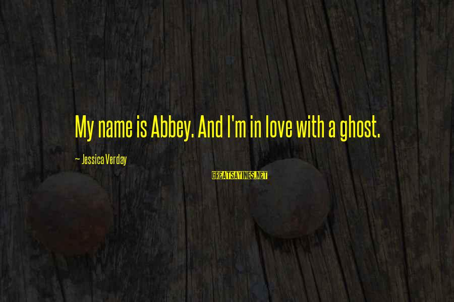 Jessica Verday Sayings By Jessica Verday: My name is Abbey. And I'm in love with a ghost.