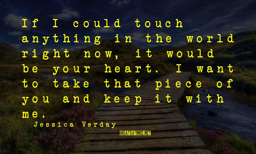 Jessica Verday Sayings By Jessica Verday: If I could touch anything in the world right now, it would be your heart.