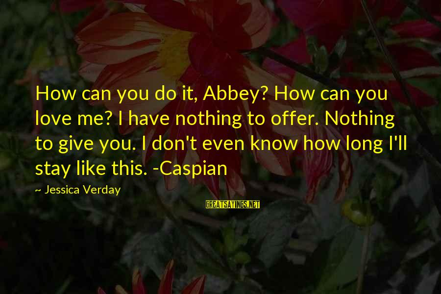 Jessica Verday Sayings By Jessica Verday: How can you do it, Abbey? How can you love me? I have nothing to