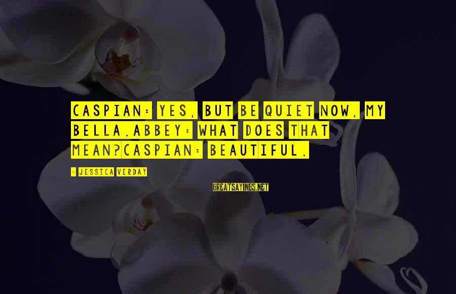 Jessica Verday Sayings By Jessica Verday: Caspian: Yes, but be quiet now, my bella.Abbey: What does that mean?Caspian: Beautiful.