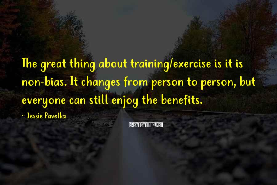 Jessie Pavelka Sayings: The great thing about training/exercise is it is non-bias. It changes from person to person,
