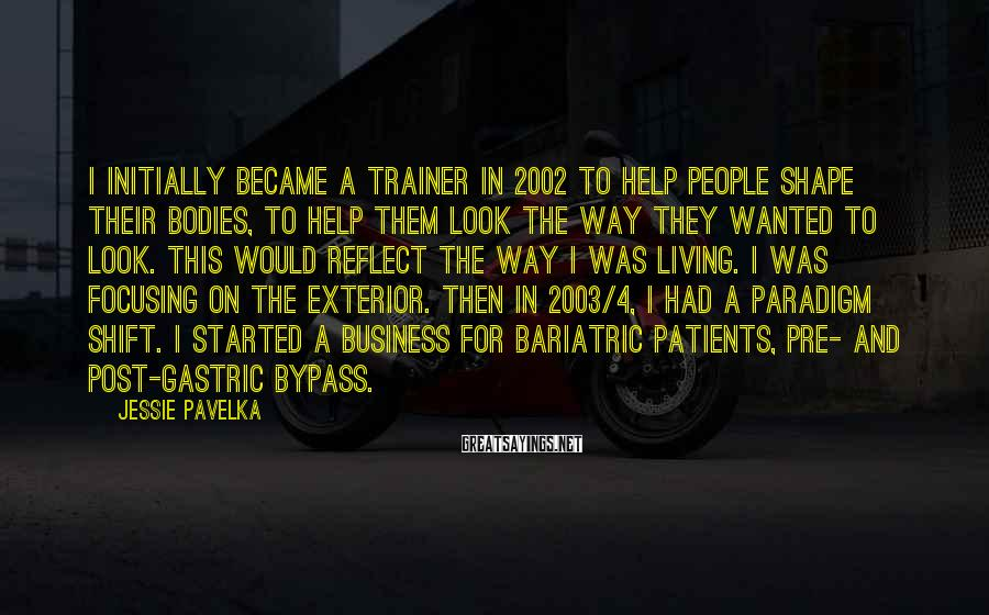 Jessie Pavelka Sayings: I initially became a trainer in 2002 to help people shape their bodies, to help